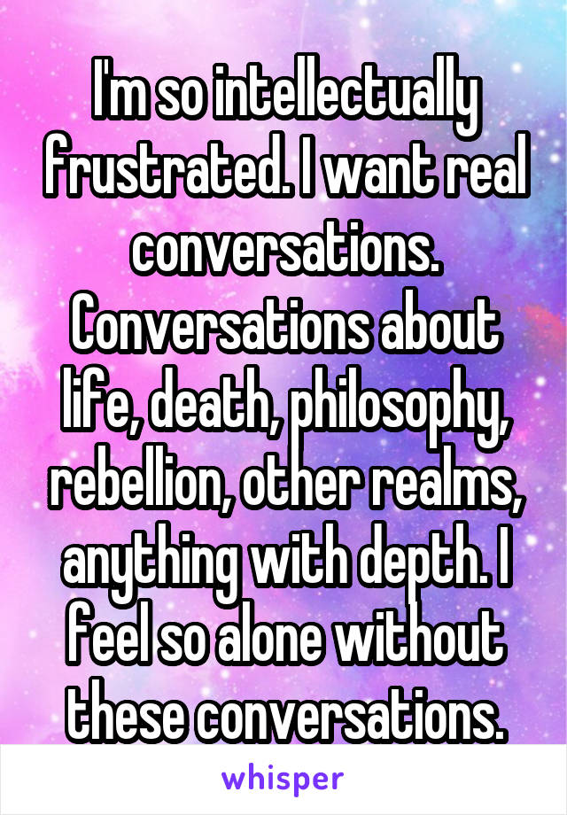 I'm so intellectually frustrated. I want real conversations. Conversations about life, death, philosophy, rebellion, other realms, anything with depth. I feel so alone without these conversations.