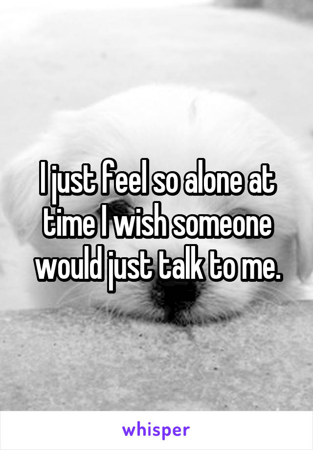 I just feel so alone at time I wish someone would just talk to me.