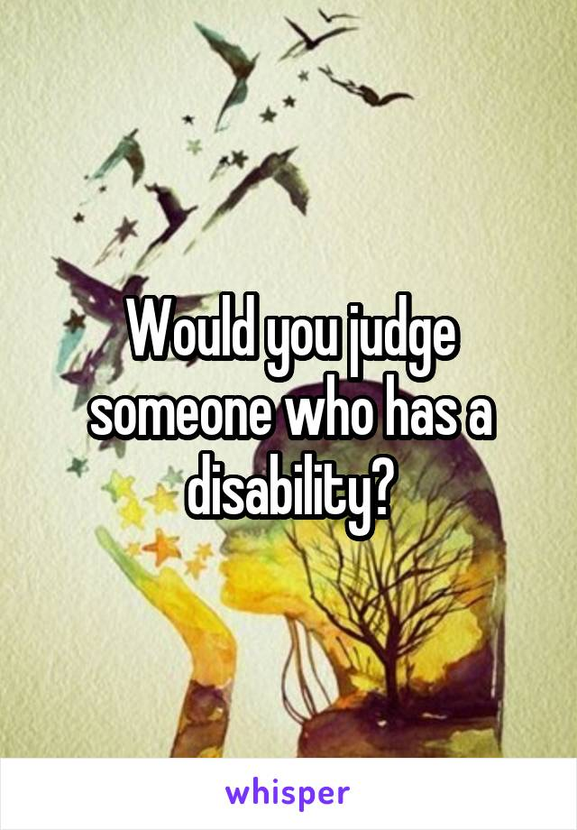 Would you judge someone who has a disability?