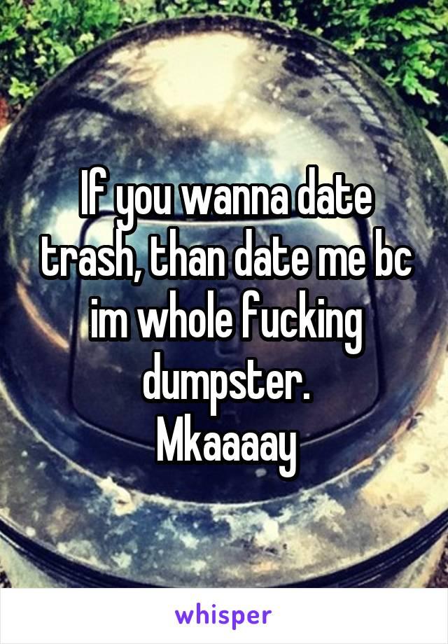 If you wanna date trash, than date me bc im whole fucking dumpster. Mkaaaay