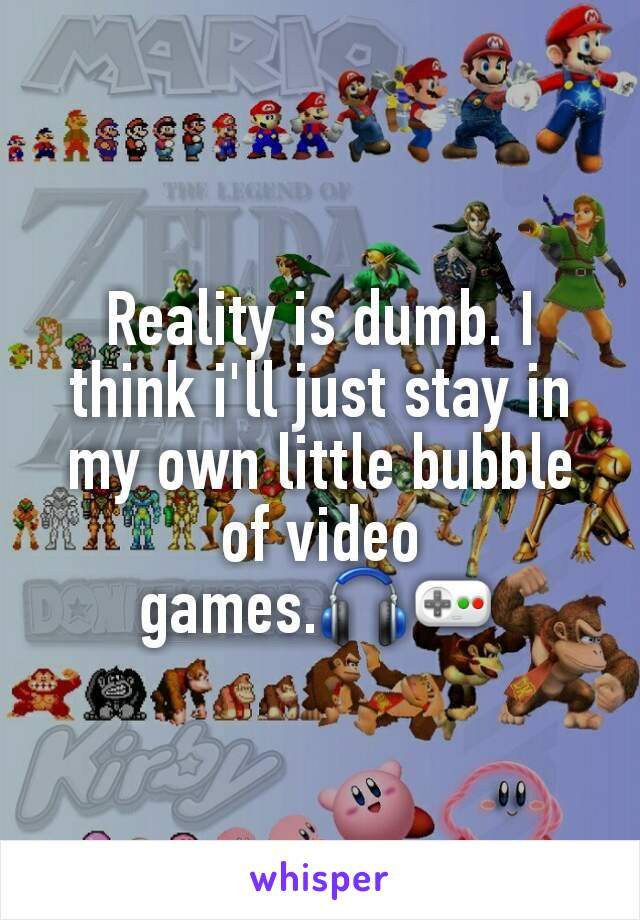 Reality is dumb. I think i'll just stay in my own little bubble of video games.🎧🎮