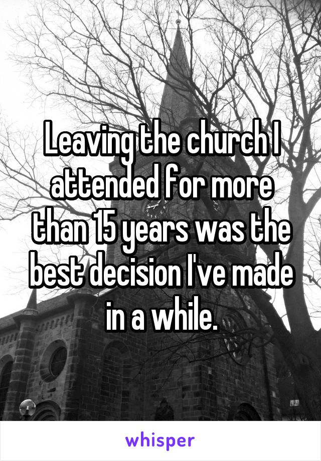 Leaving the church I attended for more than 15 years was the best decision I've made in a while.