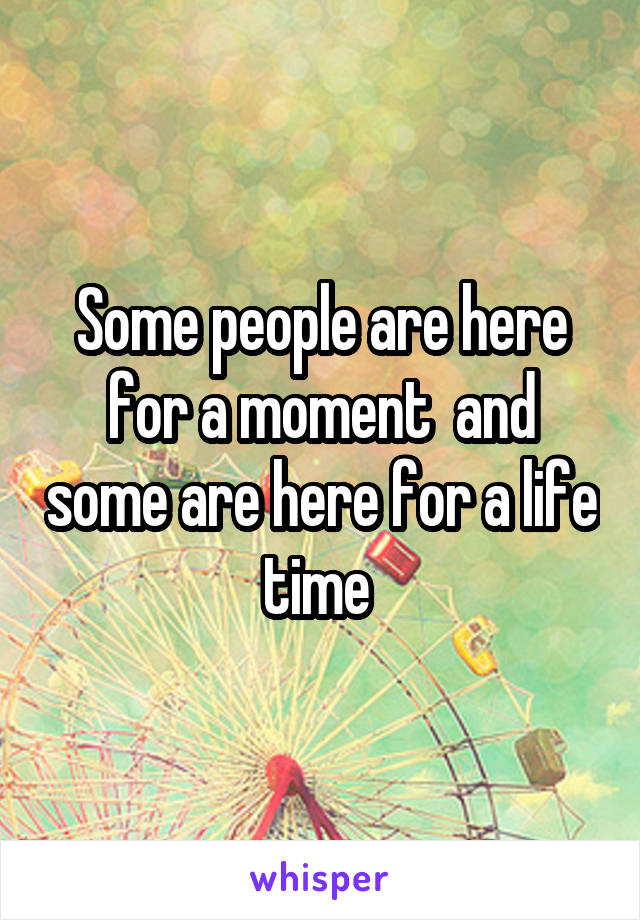 Some people are here for a moment  and some are here for a life time
