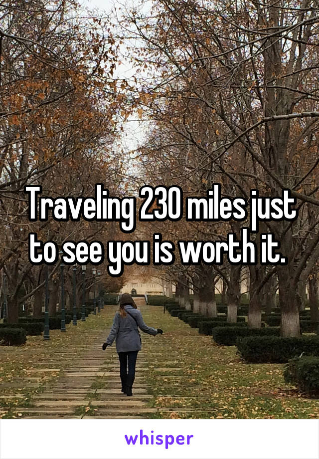 Traveling 230 miles just to see you is worth it.