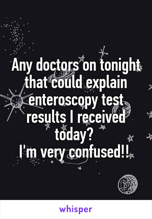 Any doctors on tonight that could explain enteroscopy test results I received today?  I'm very confused!!