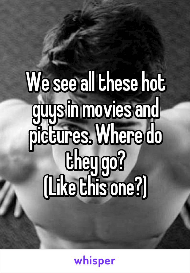 We see all these hot guys in movies and pictures. Where do they go? (Like this one?)