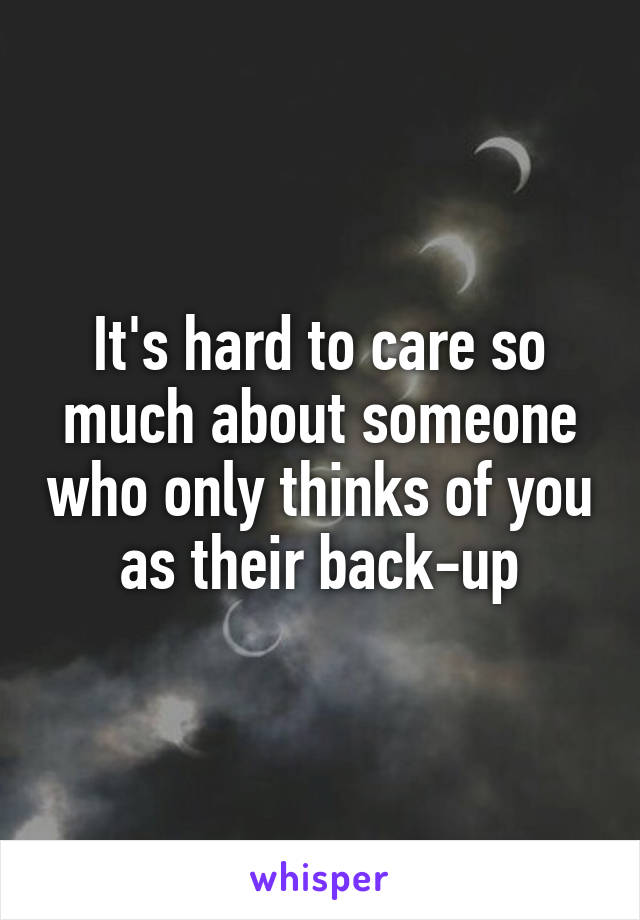 It's hard to care so much about someone who only thinks of you as their back-up