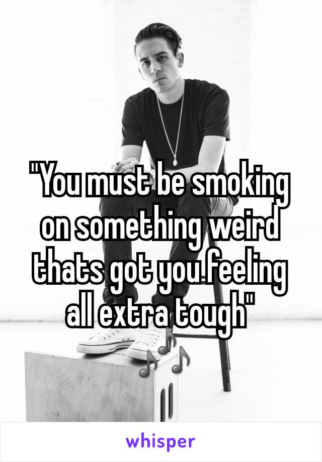 """""""You must be smoking on something weird thats got you feeling all extra tough""""  🎶"""