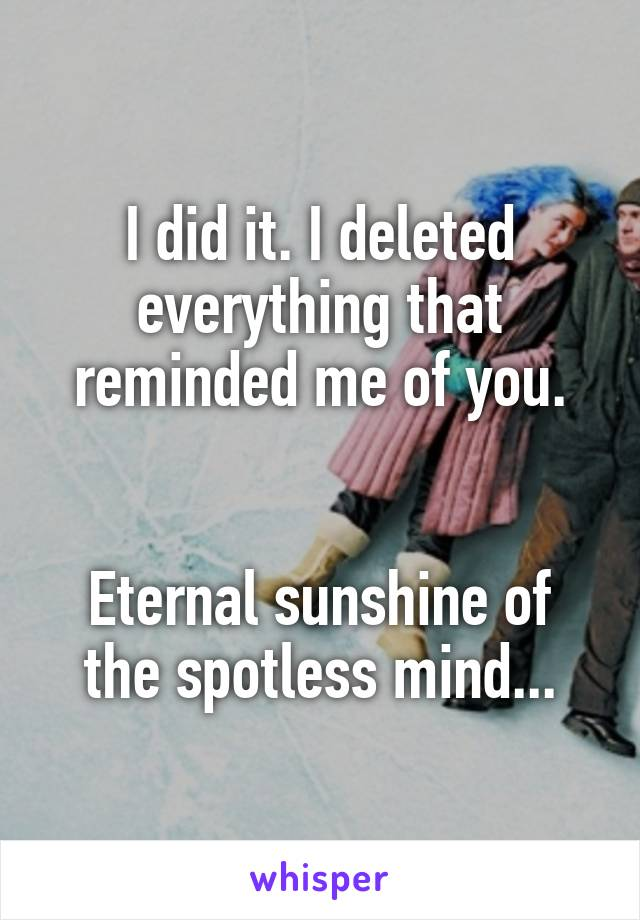 I did it. I deleted everything that reminded me of you.   Eternal sunshine of the spotless mind...