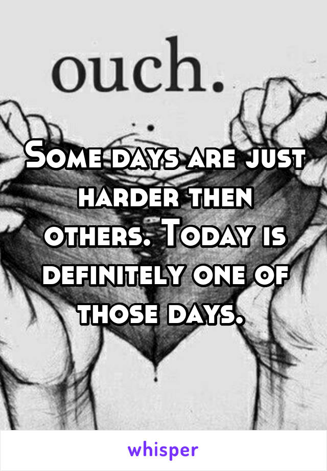 Some days are just harder then others. Today is definitely one of those days.