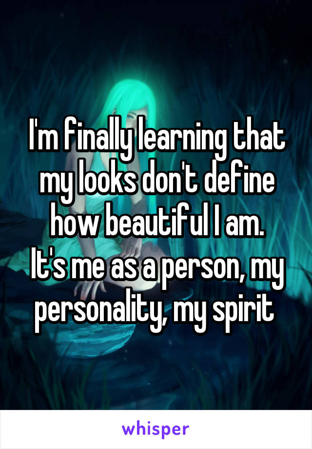 I'm finally learning that my looks don't define how beautiful I am. It's me as a person, my personality, my spirit