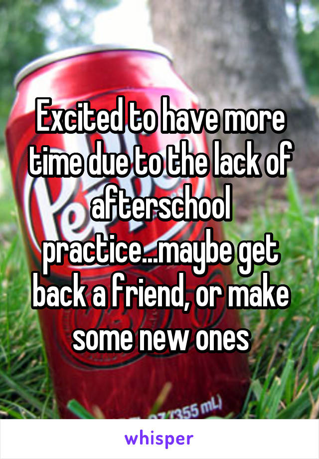 Excited to have more time due to the lack of afterschool practice...maybe get back a friend, or make some new ones