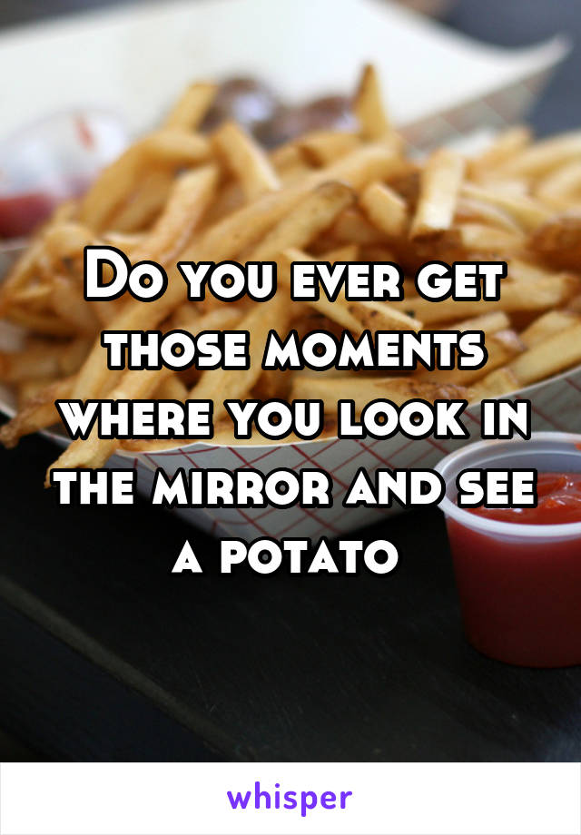 Do you ever get those moments where you look in the mirror and see a potato