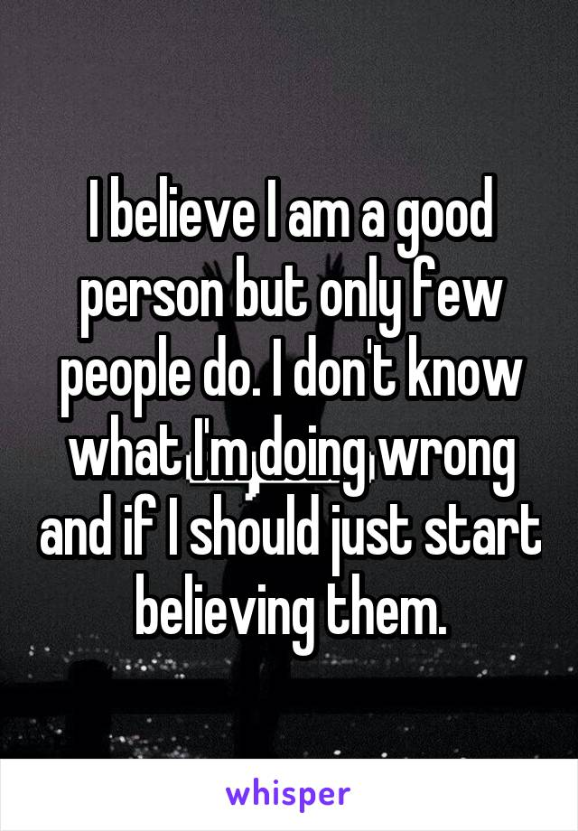 I believe I am a good person but only few people do. I don't know what I'm doing wrong and if I should just start believing them.
