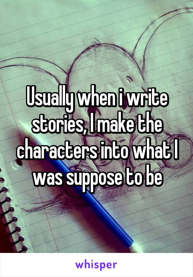 Usually when i write stories, I make the characters into what I was suppose to be
