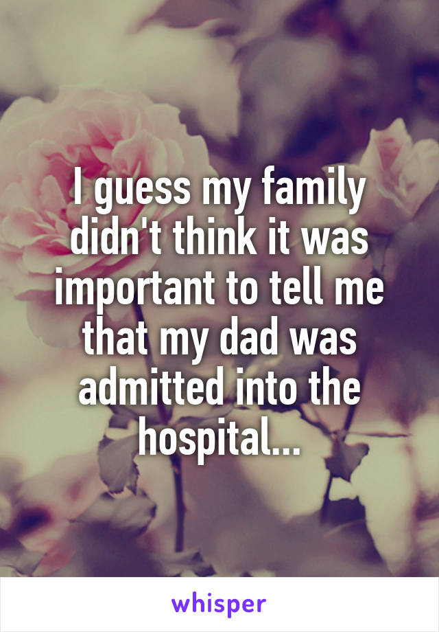 I guess my family didn't think it was important to tell me that my dad was admitted into the hospital...