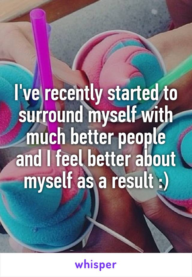 I've recently started to surround myself with much better people and I feel better about myself as a result :)
