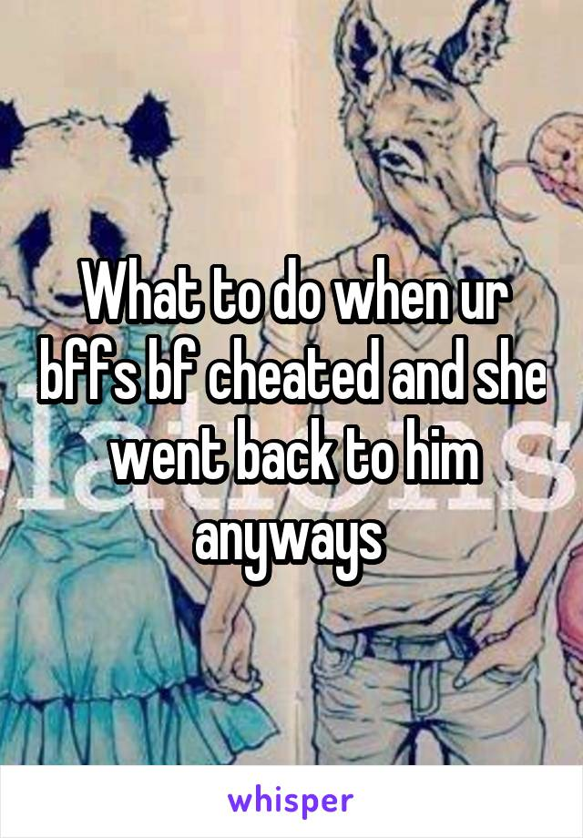 What to do when ur bffs bf cheated and she went back to him anyways