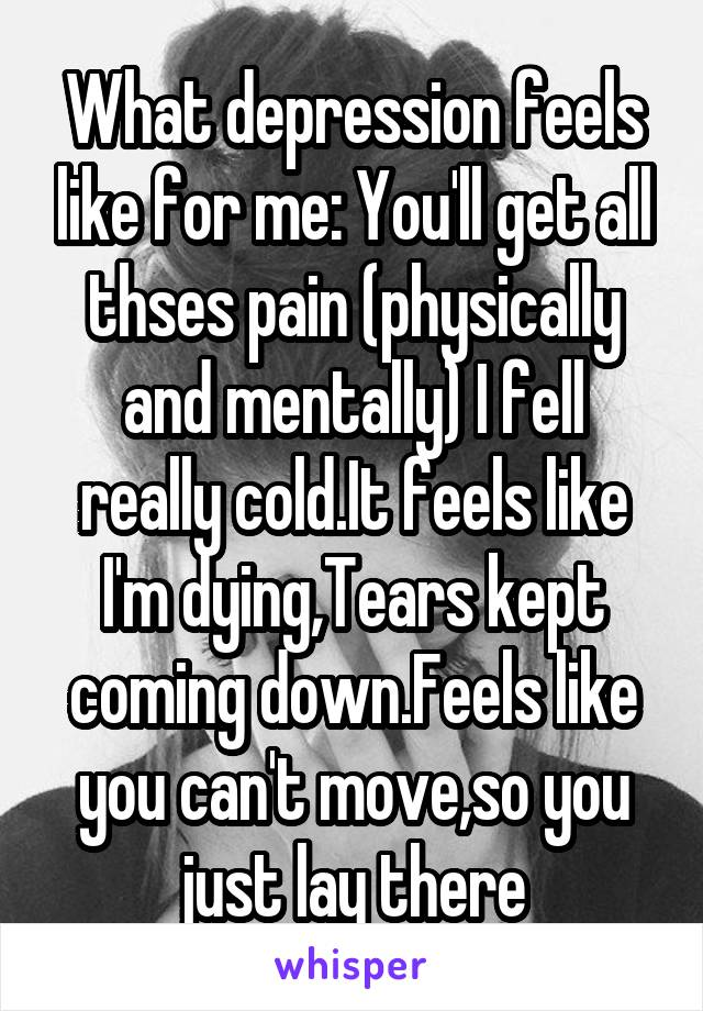 What depression feels like for me: You'll get all thses pain (physically and mentally) I fell really cold.It feels like I'm dying,Tears kept coming down.Feels like you can't move,so you just lay there