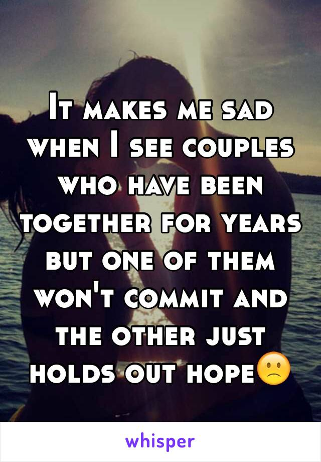 It makes me sad when I see couples who have been together for years but one of them won't commit and the other just holds out hope🙁