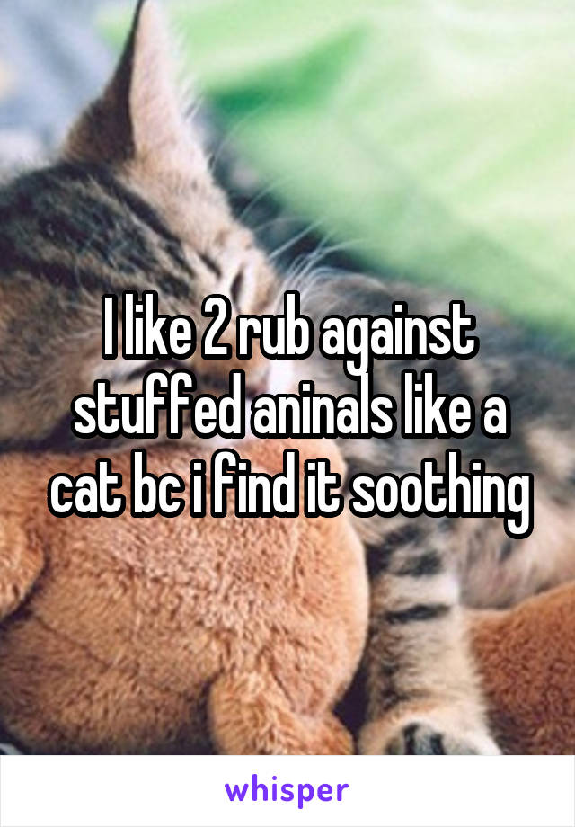 I like 2 rub against stuffed aninals like a cat bc i find it soothing