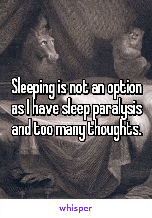 Sleeping is not an option as I have sleep paralysis and too many thoughts.