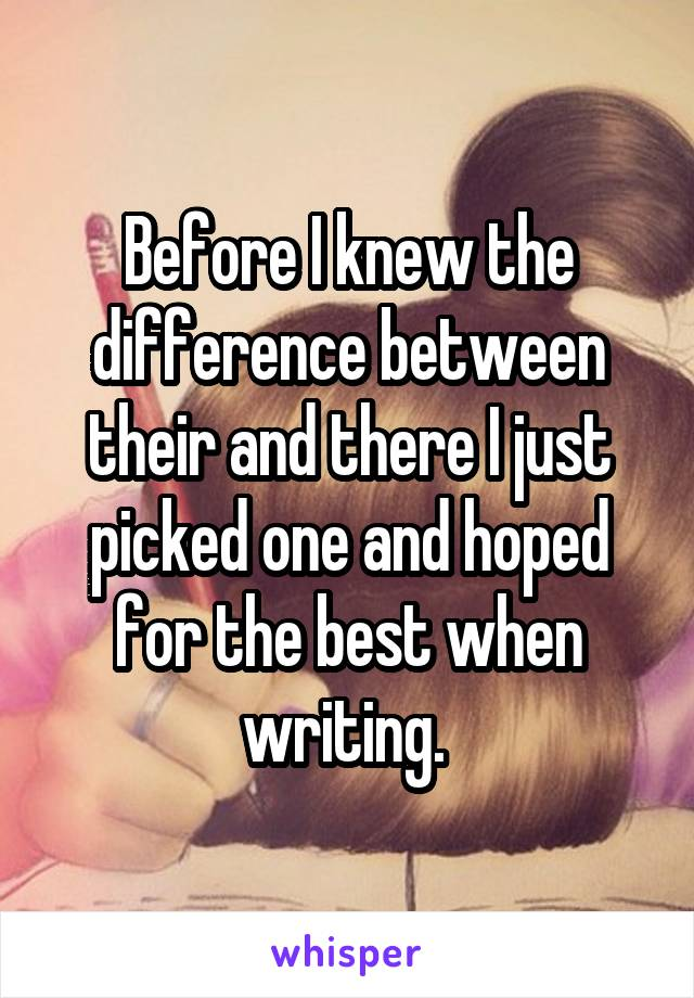 Before I knew the difference between their and there I just picked one and hoped for the best when writing.