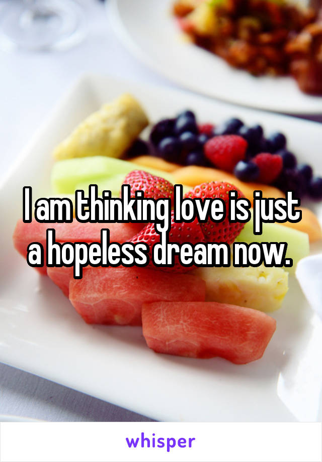 I am thinking love is just a hopeless dream now.