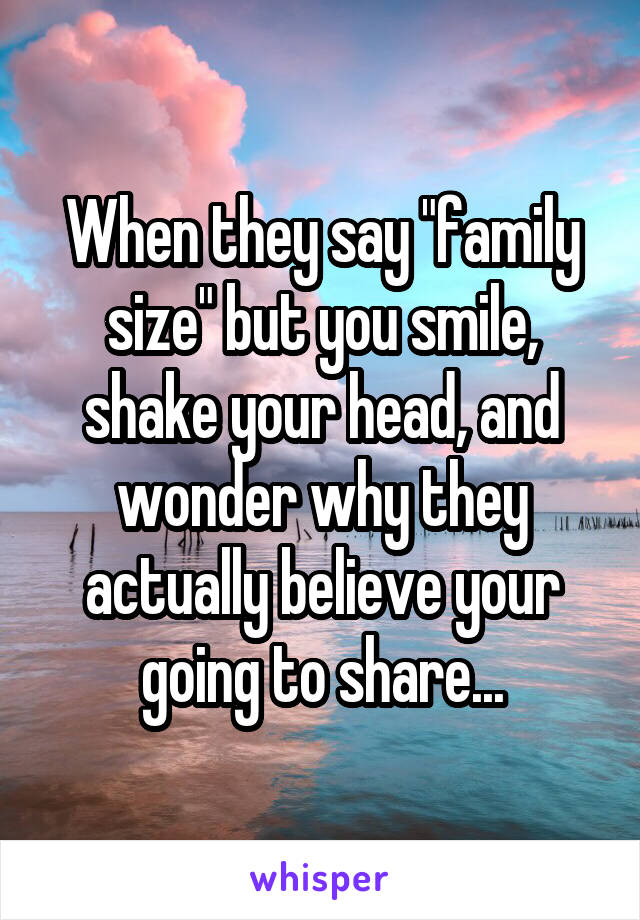 """When they say """"family size"""" but you smile, shake your head, and wonder why they actually believe your going to share..."""