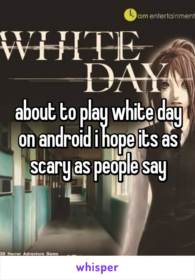 about to play white day on android i hope its as scary as people say