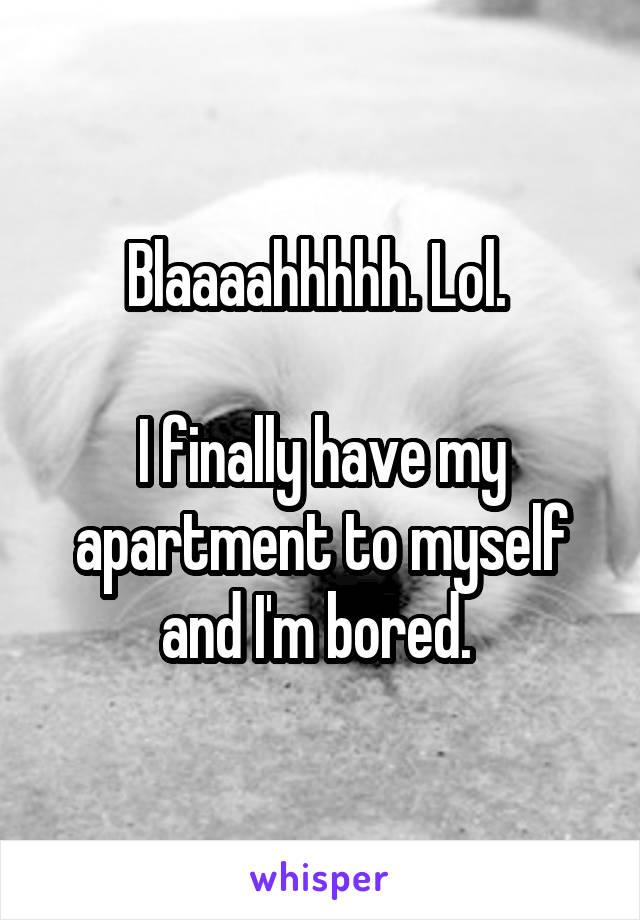 Blaaaahhhhh. Lol.   I finally have my apartment to myself and I'm bored.