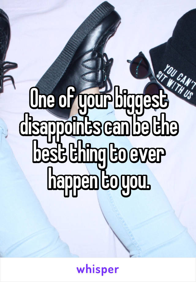 One of your biggest disappoints can be the best thing to ever happen to you.