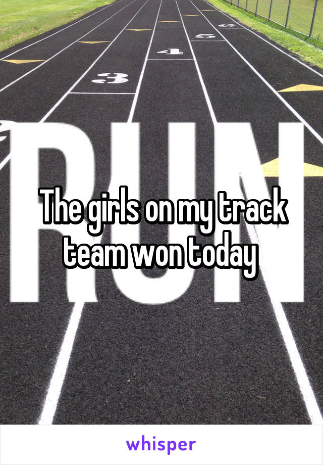 The girls on my track team won today
