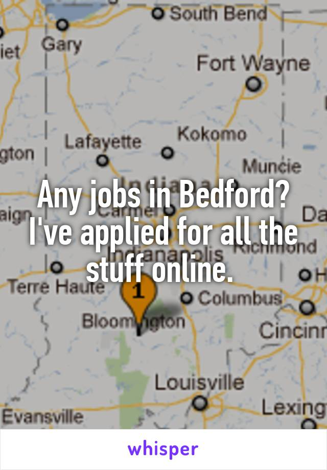 Any jobs in Bedford? I've applied for all the stuff online.