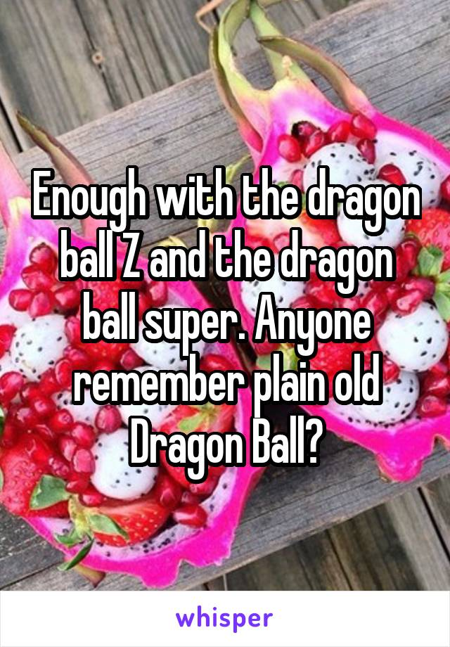 Enough with the dragon ball Z and the dragon ball super. Anyone remember plain old Dragon Ball?