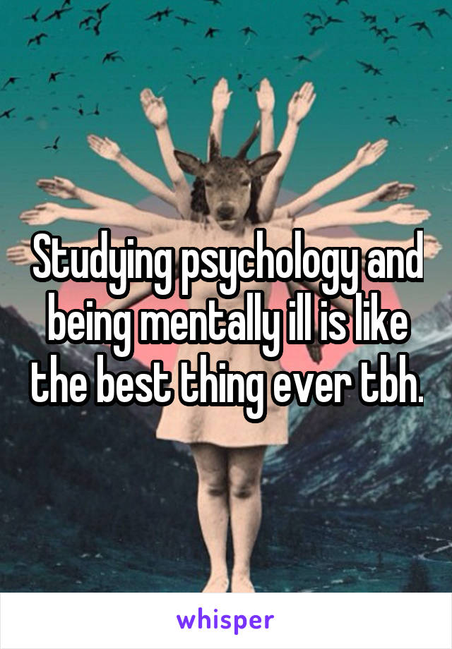 Studying psychology and being mentally ill is like the best thing ever tbh.