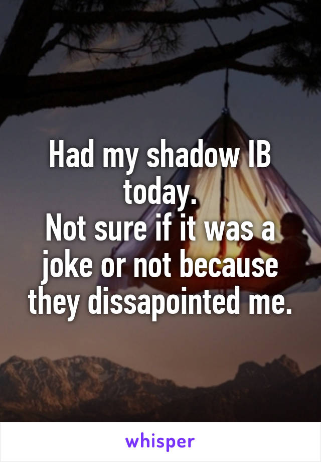 Had my shadow IB today. Not sure if it was a joke or not because they dissapointed me.