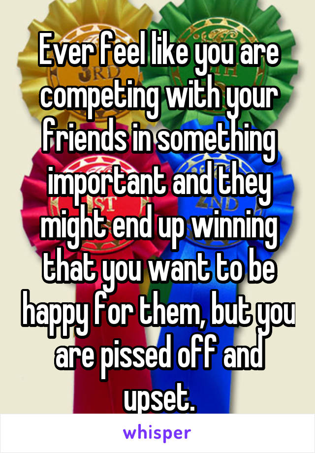 Ever feel like you are competing with your friends in something important and they might end up winning that you want to be happy for them, but you are pissed off and upset.