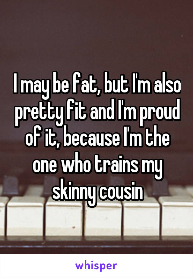 I may be fat, but I'm also pretty fit and I'm proud of it, because I'm the one who trains my skinny cousin
