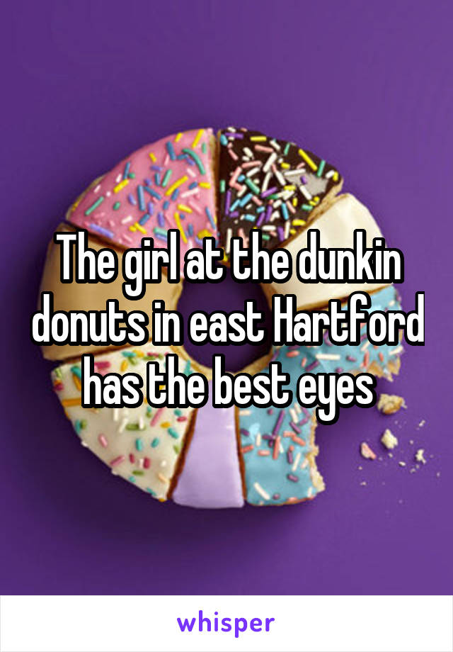 The girl at the dunkin donuts in east Hartford has the best eyes