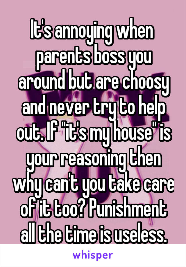 """It's annoying when  parents boss you around but are choosy and never try to help out. If """"it's my house"""" is your reasoning then why can't you take care of it too? Punishment all the time is useless."""