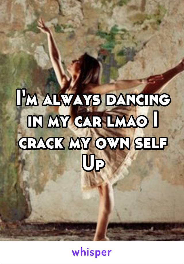 I'm always dancing in my car lmao I crack my own self Up
