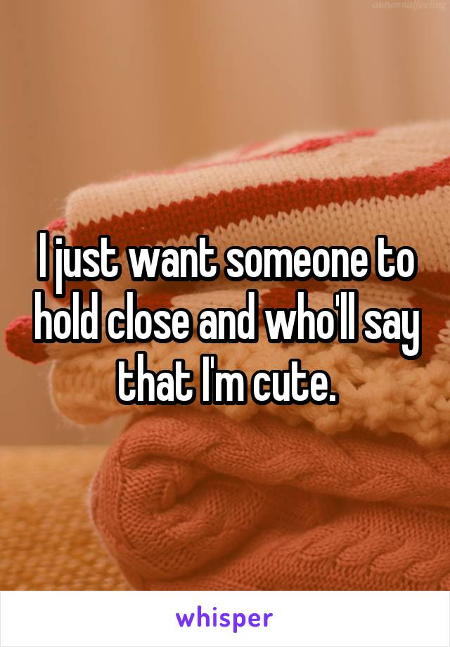 I just want someone to hold close and who'll say that I'm cute.