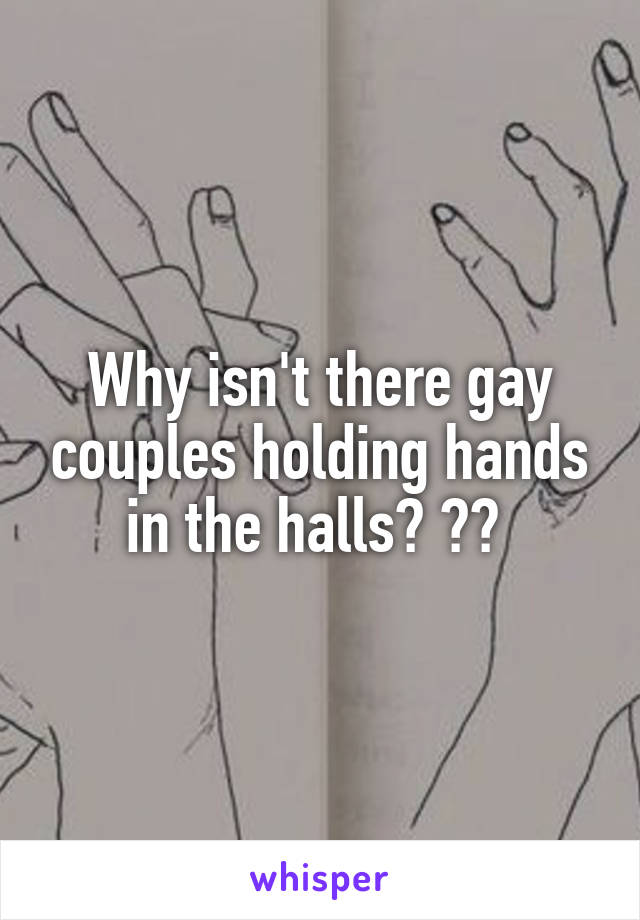 Why isn't there gay couples holding hands in the halls? 👬👭