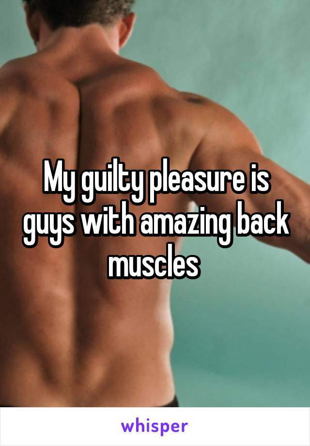 My guilty pleasure is guys with amazing back muscles