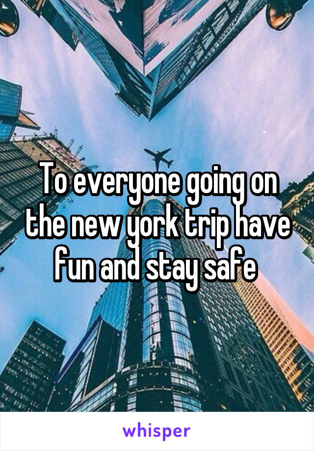 To everyone going on the new york trip have fun and stay safe