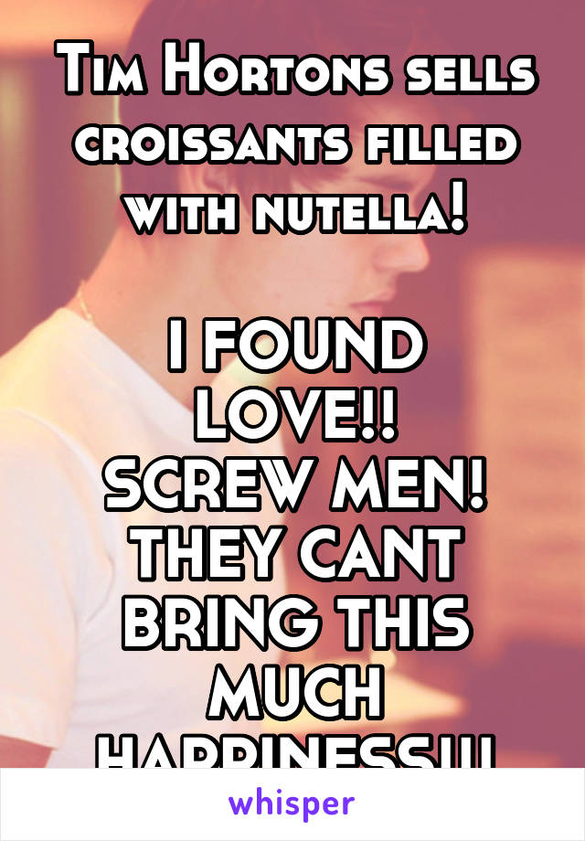 Tim Hortons sells croissants filled with nutella!  I FOUND LOVE!! SCREW MEN! THEY CANT BRING THIS MUCH HAPPINESS!!!