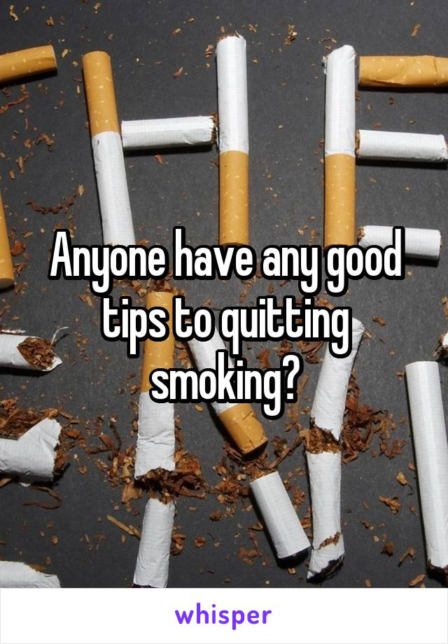 Anyone have any good tips to quitting smoking?