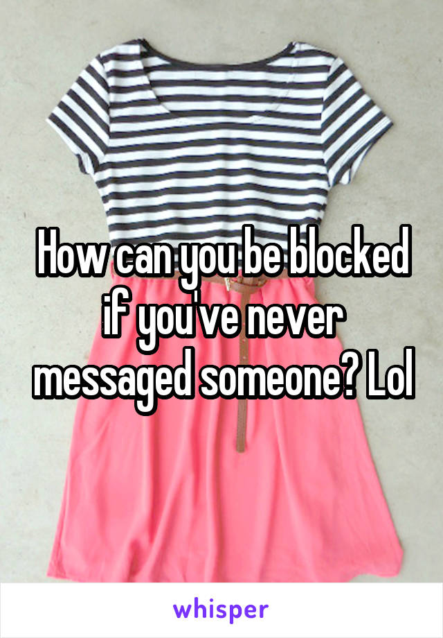 How can you be blocked if you've never messaged someone? Lol