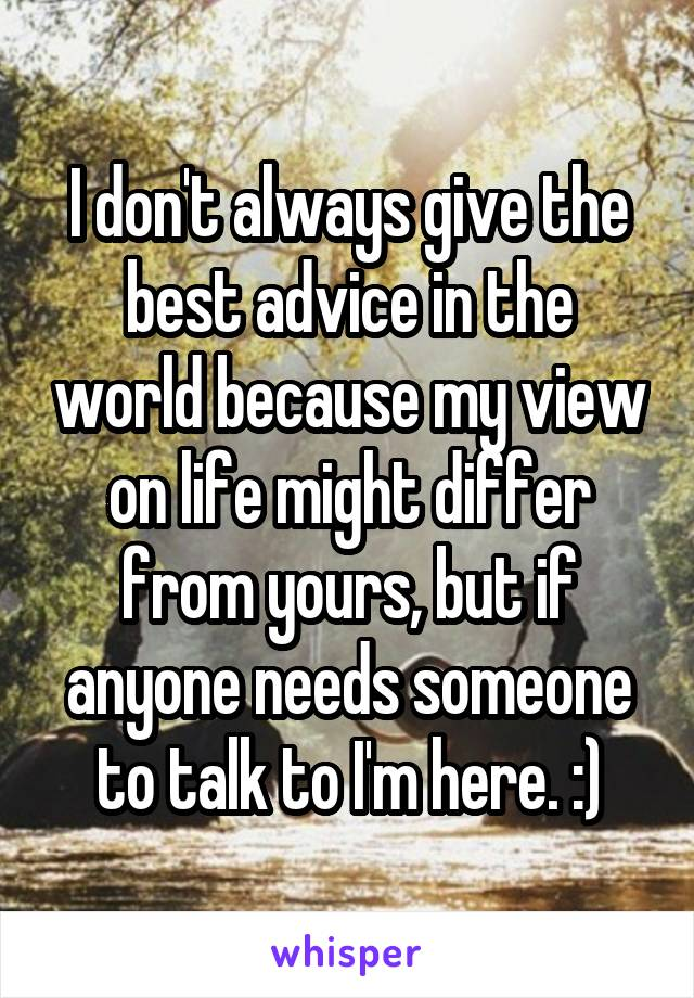 I don't always give the best advice in the world because my view on life might differ from yours, but if anyone needs someone to talk to I'm here. :)